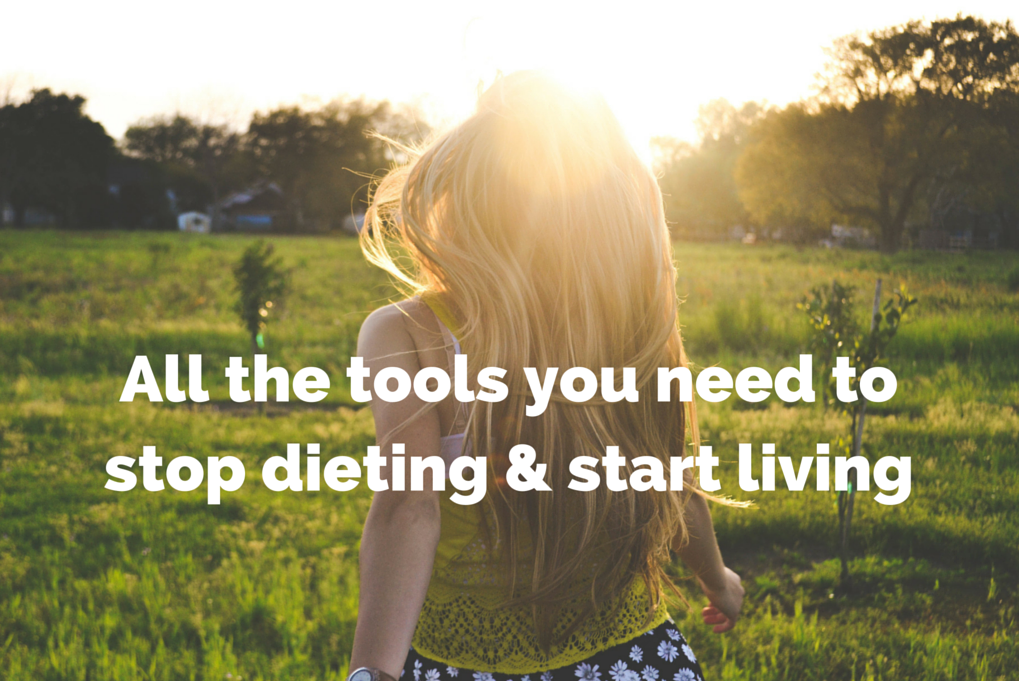 All the tools you need to stop dieting + start living!